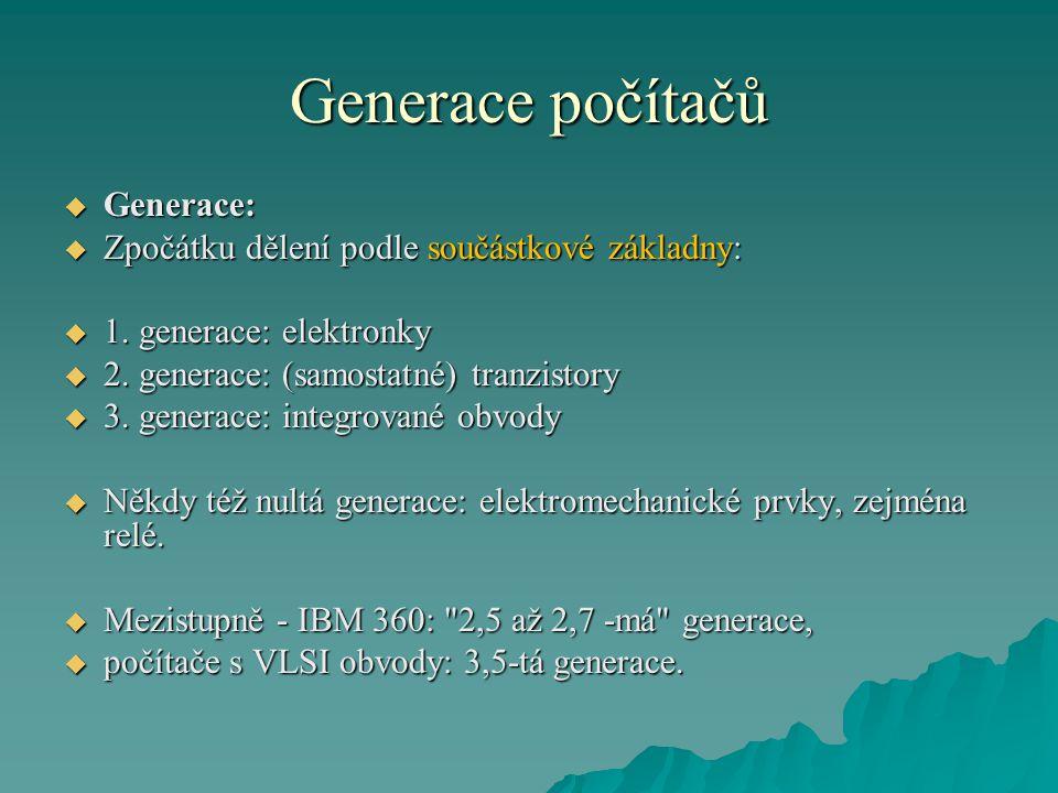 Generace počítačů  Generace:  Zpočátku dělení podle součástkové základny:  1. generace: elektronky  2. generace: (samostatné) tranzistory  3. gen