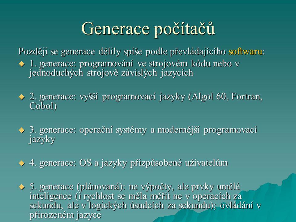 Generace počítačů Později se generace dělily spíše podle převládajícího softwaru:  1. generace: programování ve strojovém kódu nebo v jednoduchých st