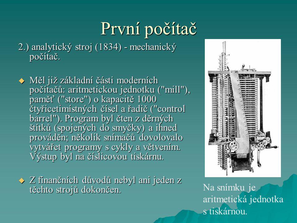 První počítač 2.) analytický stroj (1834) - mechanický počítač.  Měl již základní části moderních počítačů: aritmetickou jednotku (