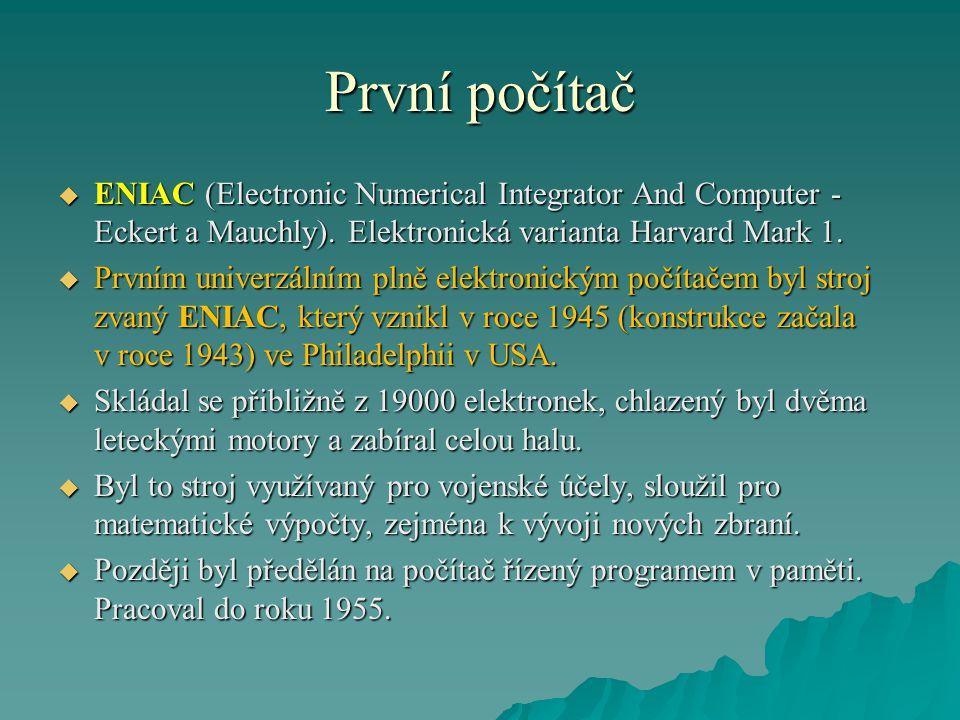 První počítač  ENIAC (Electronic Numerical Integrator And Computer - Eckert a Mauchly). Elektronická varianta Harvard Mark 1.  Prvním univerzálním p