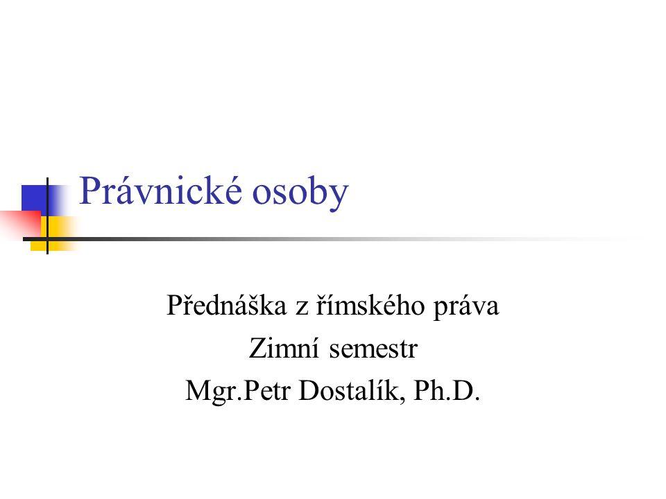 Právnické osoby Přednáška z římského práva Zimní semestr Mgr.Petr Dostalík, Ph.D.