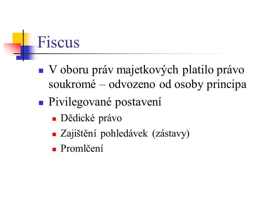 Fiscus V oboru práv majetkových platilo právo soukromé – odvozeno od osoby principa Pivilegované postavení Dědické právo Zajištění pohledávek (zástavy