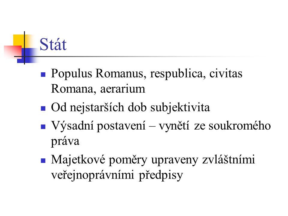 Stát Věci, které náleží státu (státní půda) jsou res extra commercium Platí odlišné právní předpisy Principát Aerarium římská státní pokladna – správa senátu Fiscus veřejnoprávní majetek císaře (z veřejných příjmů)