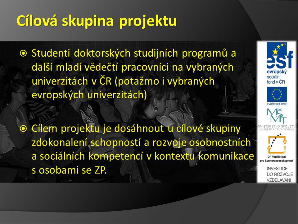 Cílová skupina projektu  Studenti doktorských studijních programů a další mladí vědečtí pracovníci na vybraných univerzitách v ČR (potažmo i vybraných evropských univerzitách)  Cílem projektu je dosáhnout u cílové skupiny zdokonalení schopností a rozvoje osobnostních a sociálních kompetencí v kontextu komunikace s osobami se ZP.