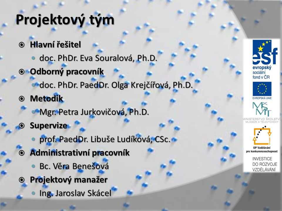 Projektový tým  Hlavní řešitel doc. PhDr. Eva Souralová, Ph.D. doc. PhDr. Eva Souralová, Ph.D.  Odborný pracovník doc. PhDr. PaedDr. Olga Krejčířová