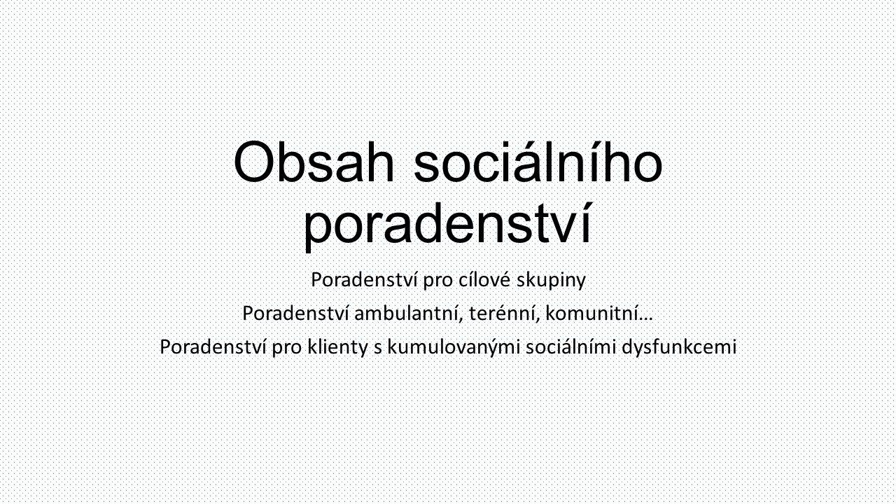 Obsah sociálního poradenství Poradenství pro cílové skupiny Poradenství ambulantní, terénní, komunitní… Poradenství pro klienty s kumulovanými sociálními dysfunkcemi