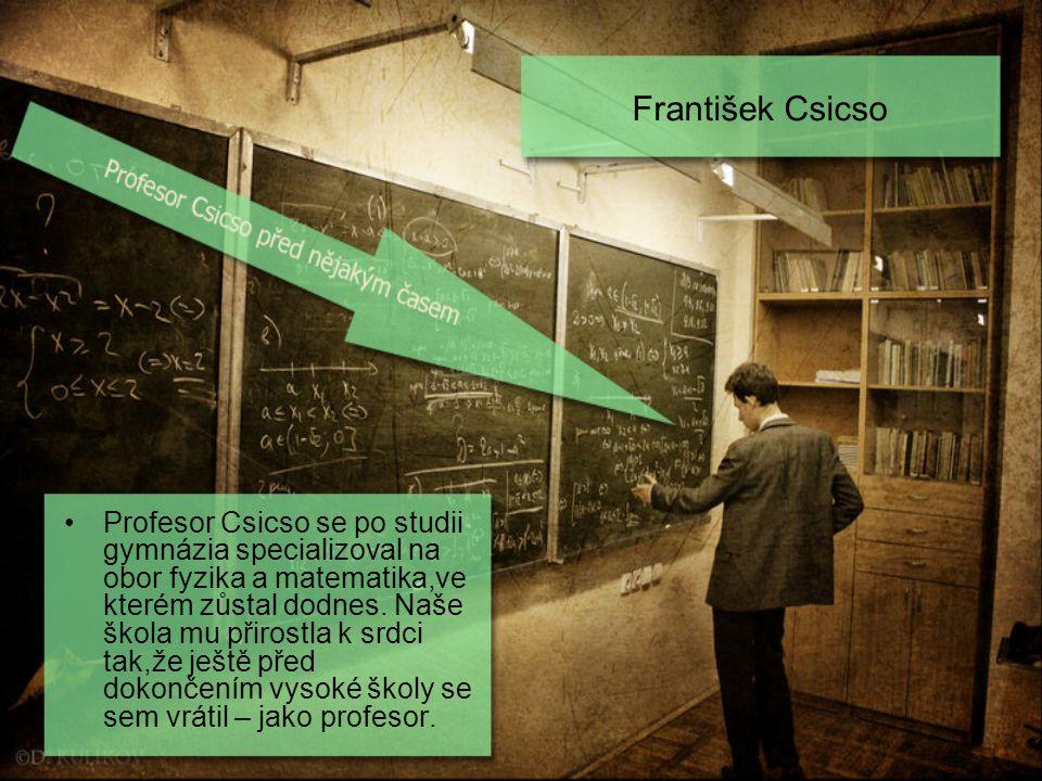 František Csicso Profesor Csicso se po studii gymnázia specializoval na obor fyzika a matematika,ve kterém zůstal dodnes. Naše škola mu přirostla k sr