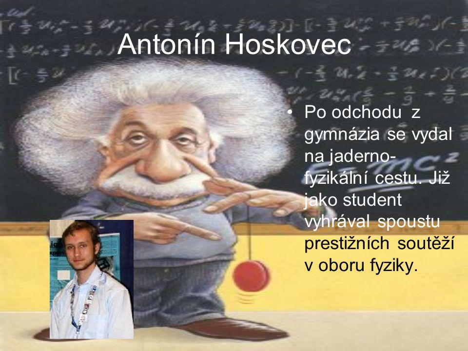 Antonín Hoskovec Po odchodu z gymnázia se vydal na jaderno- fyzikální cestu. Již jako student vyhrával spoustu prestižních soutěží v oboru fyziky.