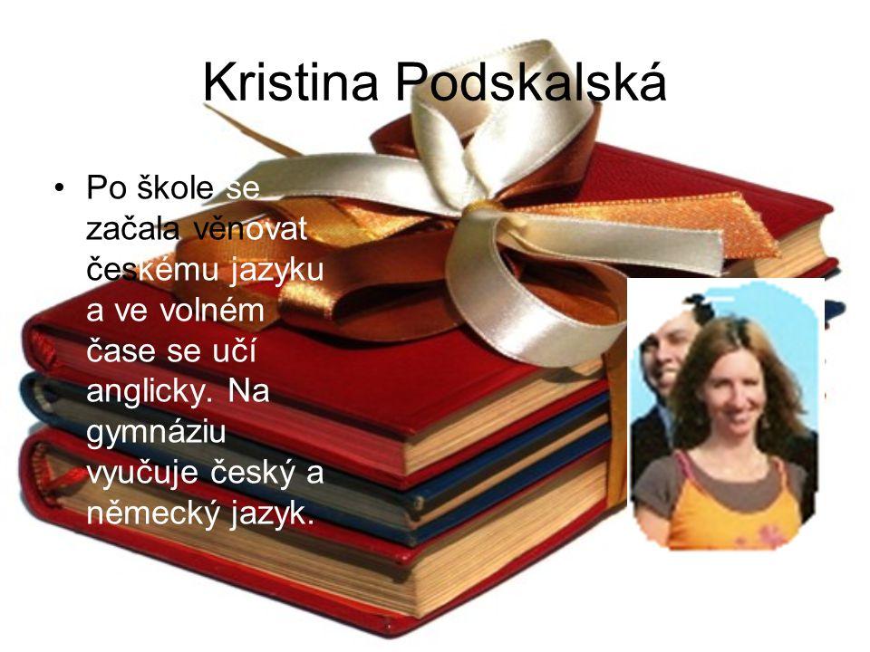 Kristina Podskalská Po škole se začala věnovat českému jazyku a ve volném čase se učí anglicky. Na gymnáziu vyučuje český a německý jazyk.