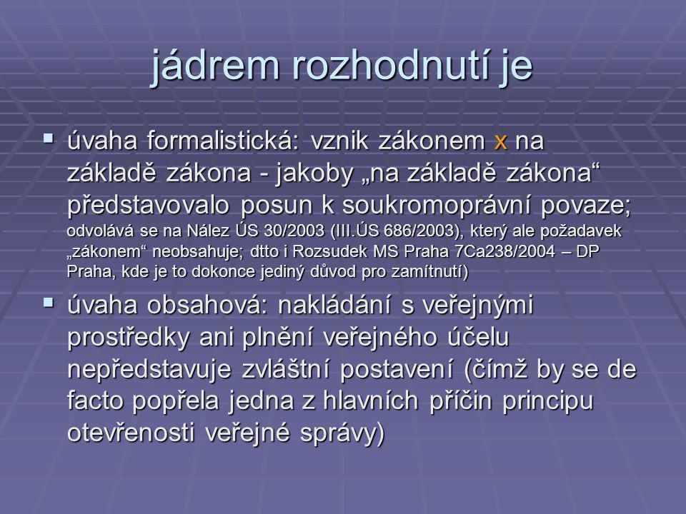 """jádrem rozhodnutí je  úvaha formalistická: vznik zákonem x na základě zákona - jakoby """"na základě zákona představovalo posun k soukromoprávní povaze; odvolává se na Nález ÚS 30/2003 (III.ÚS 686/2003), který ale požadavek """"zákonem neobsahuje; dtto i Rozsudek MS Praha 7Ca238/2004 – DP Praha, kde je to dokonce jediný důvod pro zamítnutí)  úvaha obsahová: nakládání s veřejnými prostředky ani plnění veřejného účelu nepředstavuje zvláštní postavení (čímž by se de facto popřela jedna z hlavních příčin principu otevřenosti veřejné správy)"""