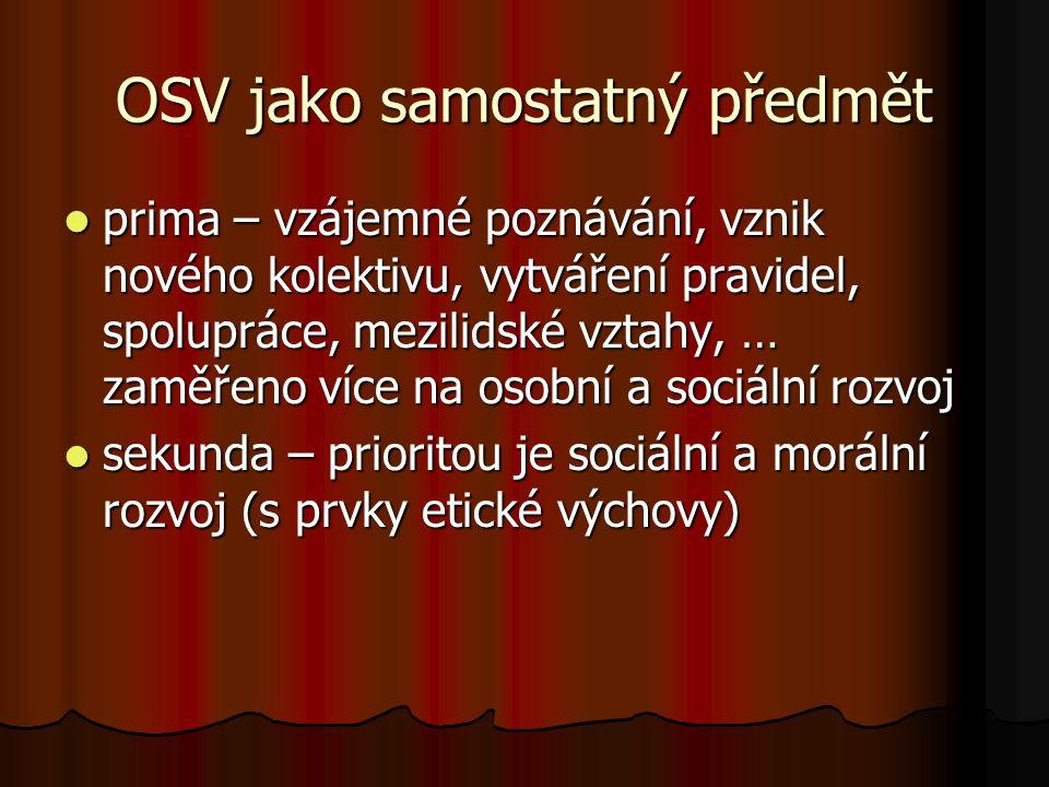 OSV jako samostatný předmět prima – vzájemné poznávání, vznik nového kolektivu, vytváření pravidel, spolupráce, mezilidské vztahy, … zaměřeno více na osobní a sociální rozvoj prima – vzájemné poznávání, vznik nového kolektivu, vytváření pravidel, spolupráce, mezilidské vztahy, … zaměřeno více na osobní a sociální rozvoj sekunda – prioritou je sociální a morální rozvoj (s prvky etické výchovy) sekunda – prioritou je sociální a morální rozvoj (s prvky etické výchovy)