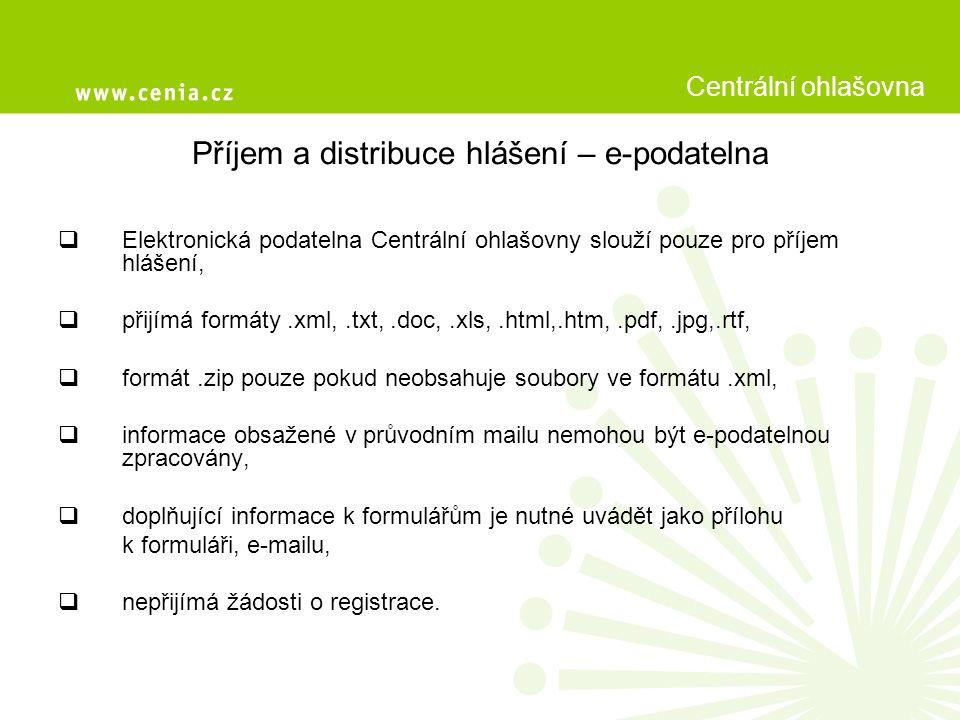 Příjem a distribuce hlášení – e-podatelna  Elektronická podatelna Centrální ohlašovny slouží pouze pro příjem hlášení,  přijímá formáty.xml,.txt,.doc,.xls,.html,.htm,.pdf,.jpg,.rtf,  formát.zip pouze pokud neobsahuje soubory ve formátu.xml,  informace obsažené v průvodním mailu nemohou být e-podatelnou zpracovány,  doplňující informace k formulářům je nutné uvádět jako přílohu k formuláři, e-mailu,  nepřijímá žádosti o registrace.