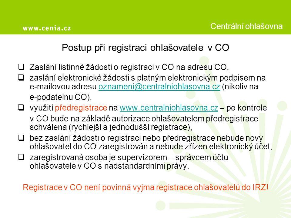 Postup při registraci ohlašovatele v CO  Zaslání listinné žádosti o registraci v CO na adresu CO,  zaslání elektronické žádosti s platným elektronickým podpisem na e-mailovou adresu oznameni@centralniohlasovna.cz (nikoliv naoznameni@centralniohlasovna.cz e-podatelnu CO),  využití předregistrace na www.centralniohlasovna.cz – po kontrolewww.centralniohlasovna.cz v CO bude na základě autorizace ohlašovatelem předregistrace schválena (rychlejší a jednodušší registrace),  bez zaslání žádosti o registraci nebo předregistrace nebude nový ohlašovatel do CO zaregistrován a nebude zřízen elektronický účet,  zaregistrovaná osoba je supervizorem – správcem účtu ohlašovatele v CO s nadstandardními právy.