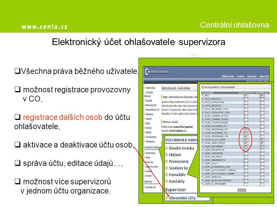 Elektronický účet ohlašovatele supervizora Centrální ohlašovna  Všechna práva běžného uživatele,  možnost registrace provozovny v CO,  registrace dalších osob do účtu ohlašovatele,  aktivace a deaktivace účtu osob,  správa účtu, editace údajů…,  možnost více supervizorů v jednom účtu organizace.