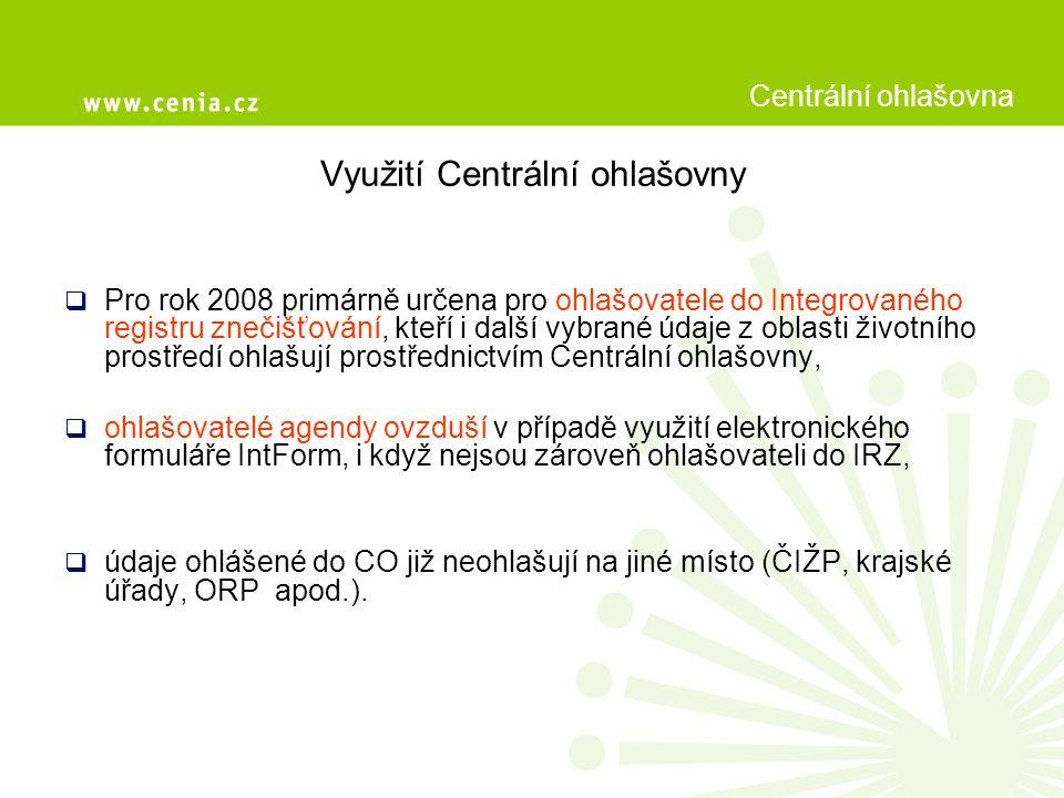 Využití Centrální ohlašovny  Pro rok 2008 primárně určena pro ohlašovatele do Integrovaného registru znečišťování, kteří i další vybrané údaje z oblasti životního prostředí ohlašují prostřednictvím Centrální ohlašovny,  ohlašovatelé agendy ovzduší v případě využití elektronického formuláře IntForm, i když nejsou zároveň ohlašovateli do IRZ,  údaje ohlášené do CO již neohlašují na jiné místo (ČIŽP, krajské úřady, ORP apod.).