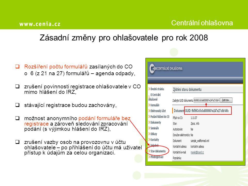 Zásadní změny pro ohlašovatele pro rok 2008  Rozšíření počtu formulářů zasílaných do CO o 6 (z 21 na 27) formulářů – agenda odpady,  zrušení povinnosti registrace ohlašovatele v CO mimo hlášení do IRZ,  stávající registrace budou zachovány,  možnost anonymního podání formuláře bez registrace a zároveň sledování zpracování podání (s výjimkou hlášení do IRZ),  zrušení vazby osob na provozovnu v účtu ohlašovatele – po přihlášení do účtu má uživatel přístup k údajům za celou organizaci.