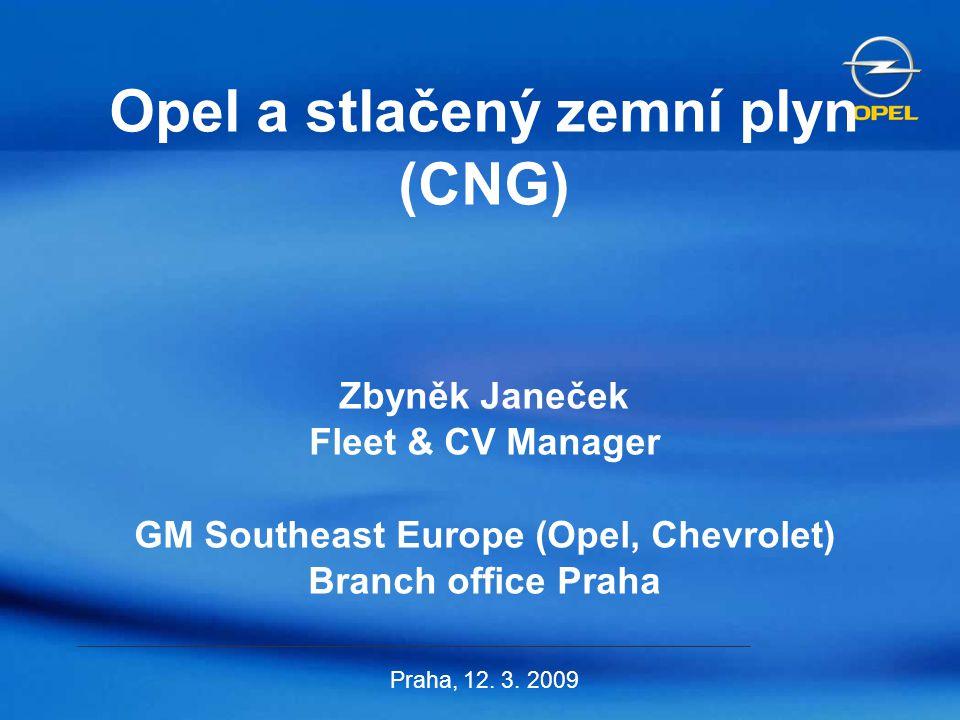 Opel a stlačený zemní plyn (CNG) Zbyněk Janeček Fleet & CV Manager GM Southeast Europe (Opel, Chevrolet) Branch office Praha Praha, 12. 3. 2009
