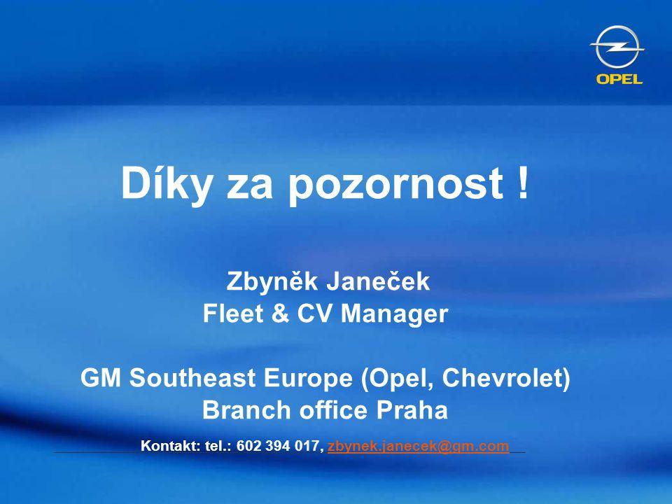 Díky za pozornost ! Zbyněk Janeček Fleet & CV Manager GM Southeast Europe (Opel, Chevrolet) Branch office Praha Kontakt: tel.: 602 394 017, zbynek.jan