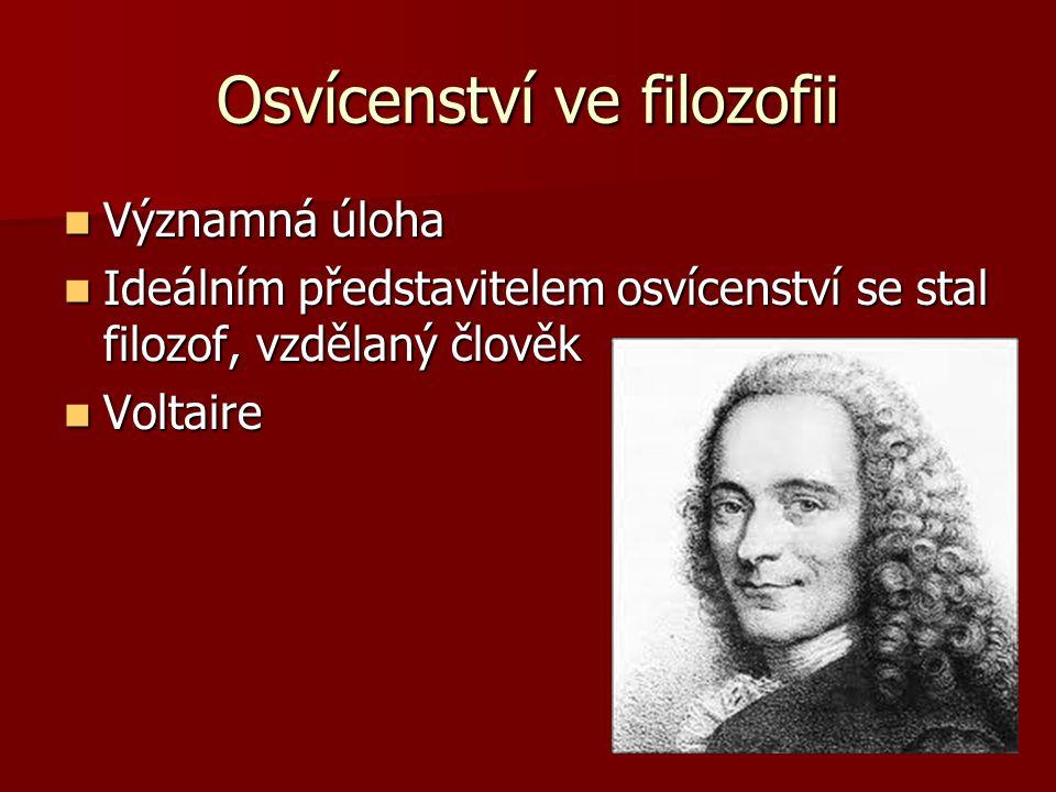 Osvícenství ve filozofii Významná úloha Významná úloha Ideálním představitelem osvícenství se stal filozof, vzdělaný člověk Ideálním představitelem os
