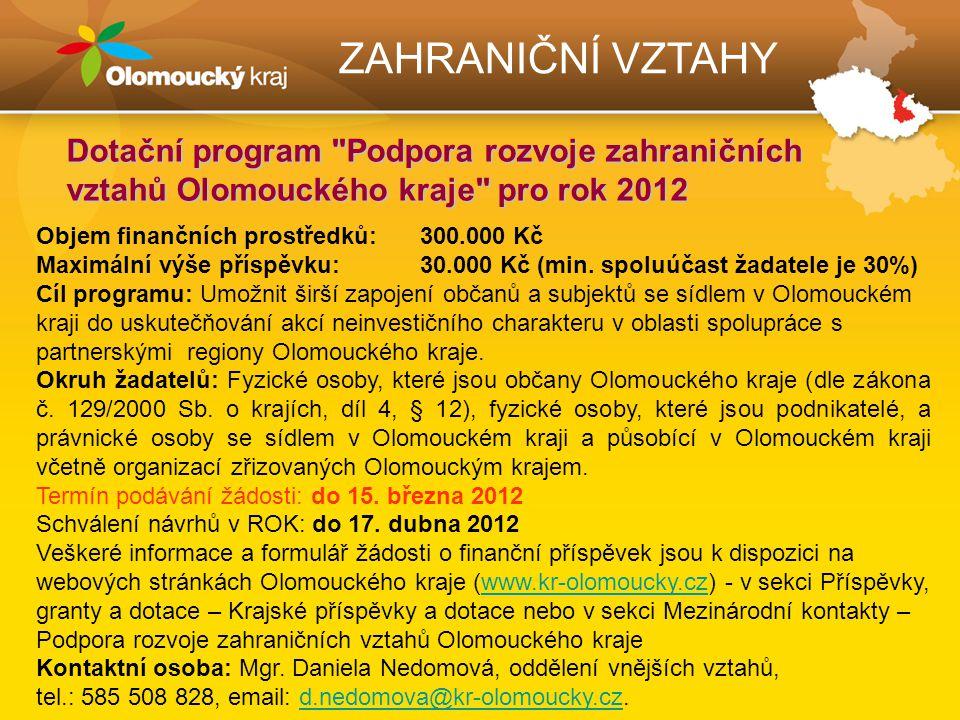ZAHRANIČNÍ VZTAHY Dotační program Podpora rozvoje zahraničních vztahů Olomouckého kraje pro rok 2012 Objem finančních prostředků: 300.000 Kč Maximální výše příspěvku: 30.000 Kč (min.