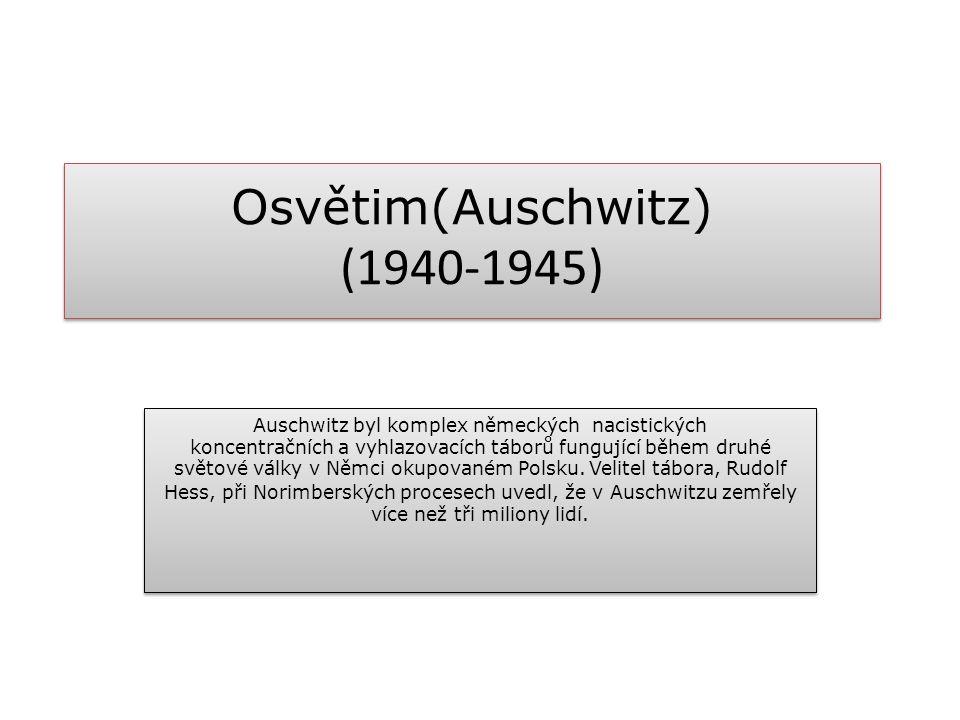 Osvětim(Auschwitz) (1940-1945) Auschwitz byl komplex německých nacistických koncentračních a vyhlazovacích táborů fungující během druhé světové války