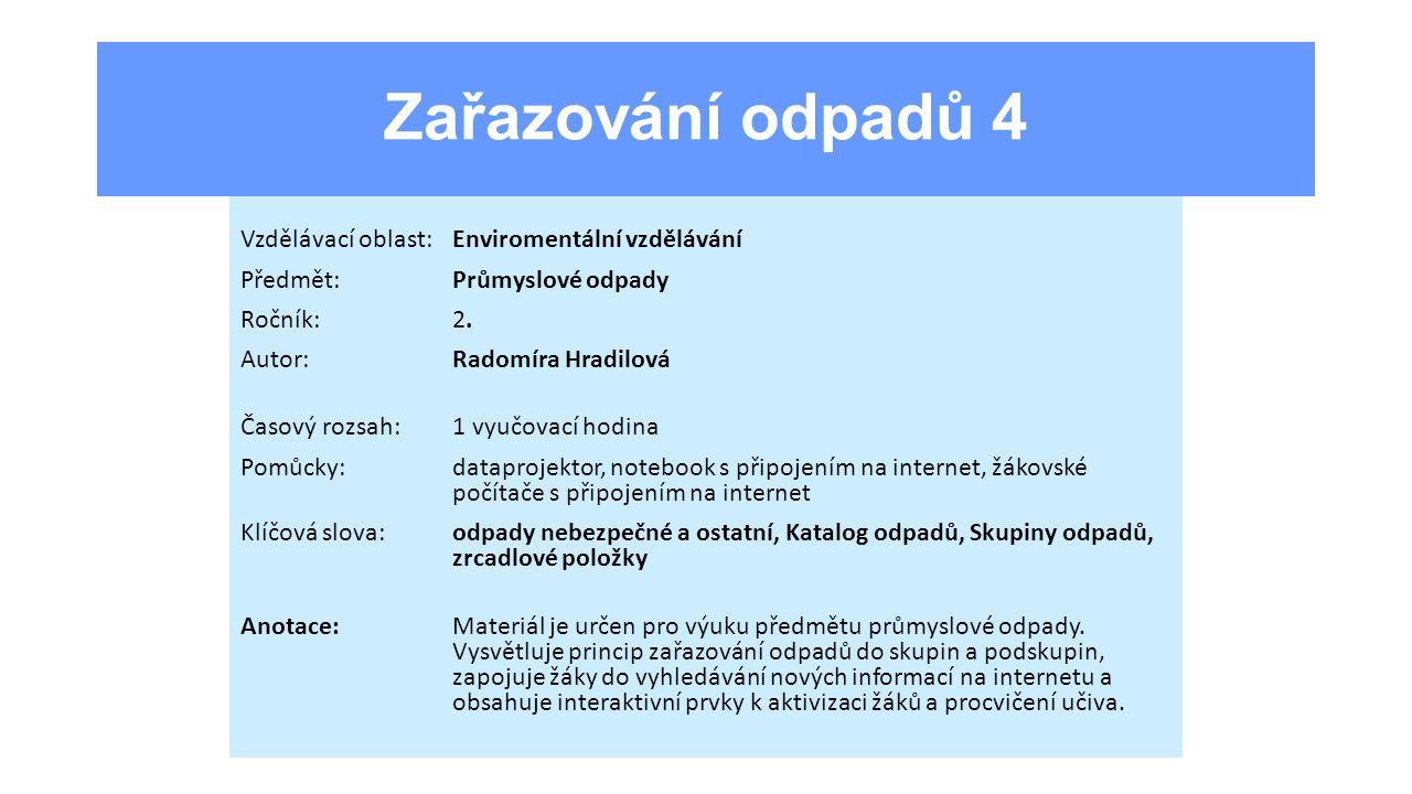 Zařazování odpadů 4 Vzdělávací oblast:Enviromentální vzdělávání Předmět:Průmyslové odpady Ročník:2. Autor:Radomíra Hradilová Časový rozsah:1 vyučovací