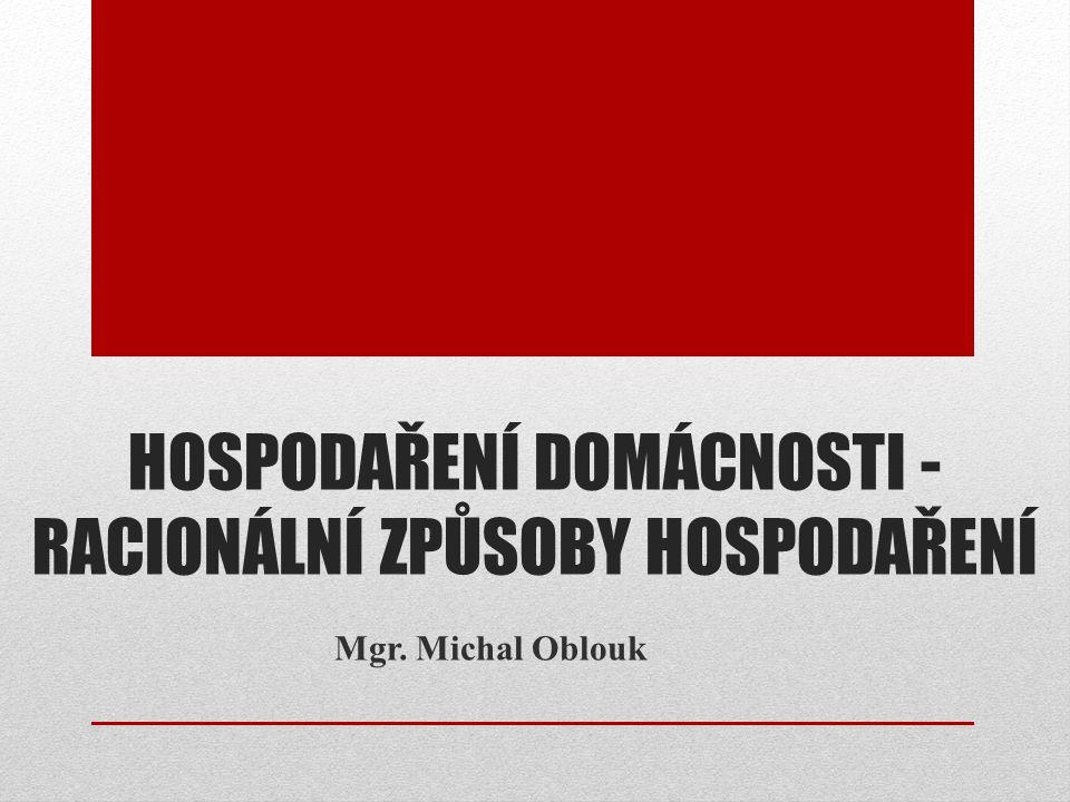 HOSPODAŘENÍ DOMÁCNOSTI - RACIONÁLNÍ ZPŮSOBY HOSPODAŘENÍ Mgr. Michal Oblouk