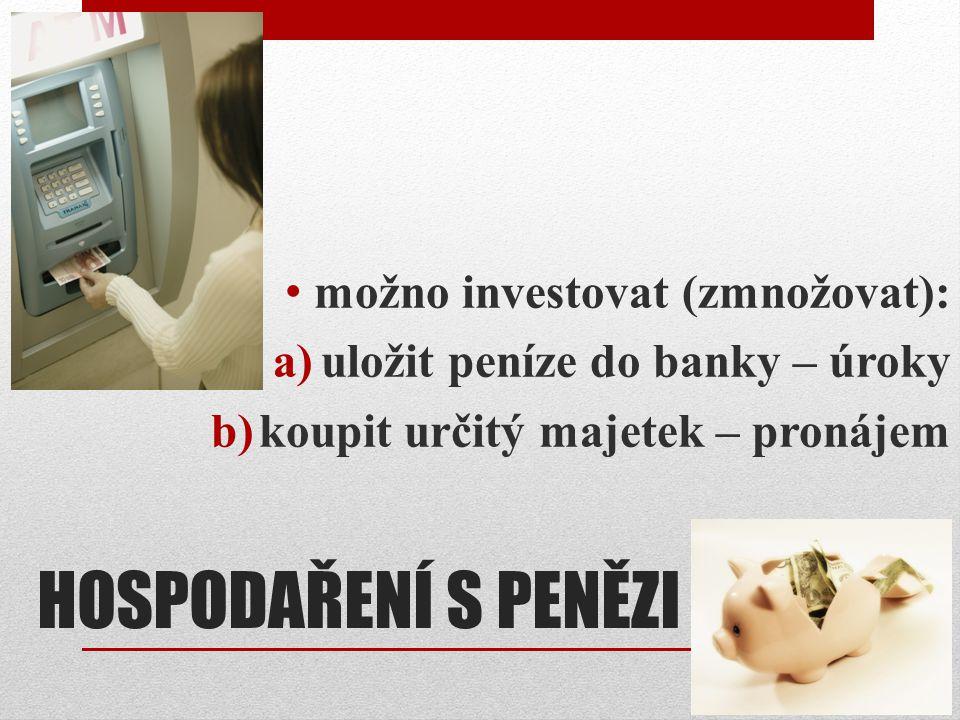 HOSPODAŘENÍ S PENĚZI možno investovat (zmnožovat): a)uložit peníze do banky – úroky b)koupit určitý majetek – pronájem