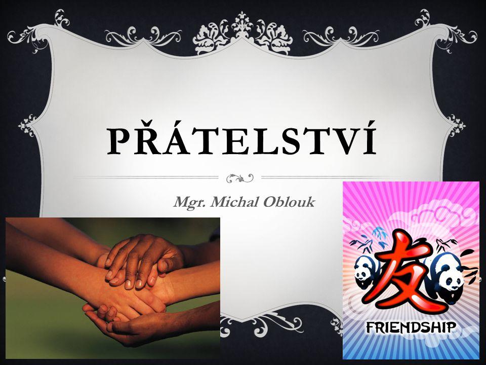 PŘÁTELSTVÍ Mgr. Michal Oblouk