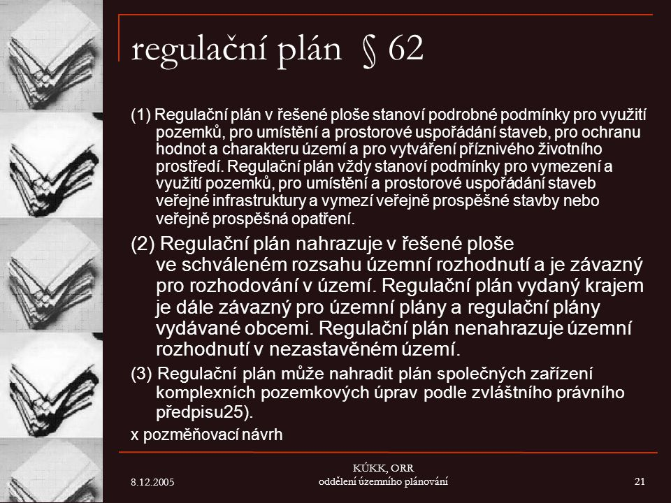 8.12.2005 KÚKK, ORR oddělení územního plánování21 regulační plán § 62 (1) Regulační plán v řešené ploše stanoví podrobné podmínky pro využití pozemků,
