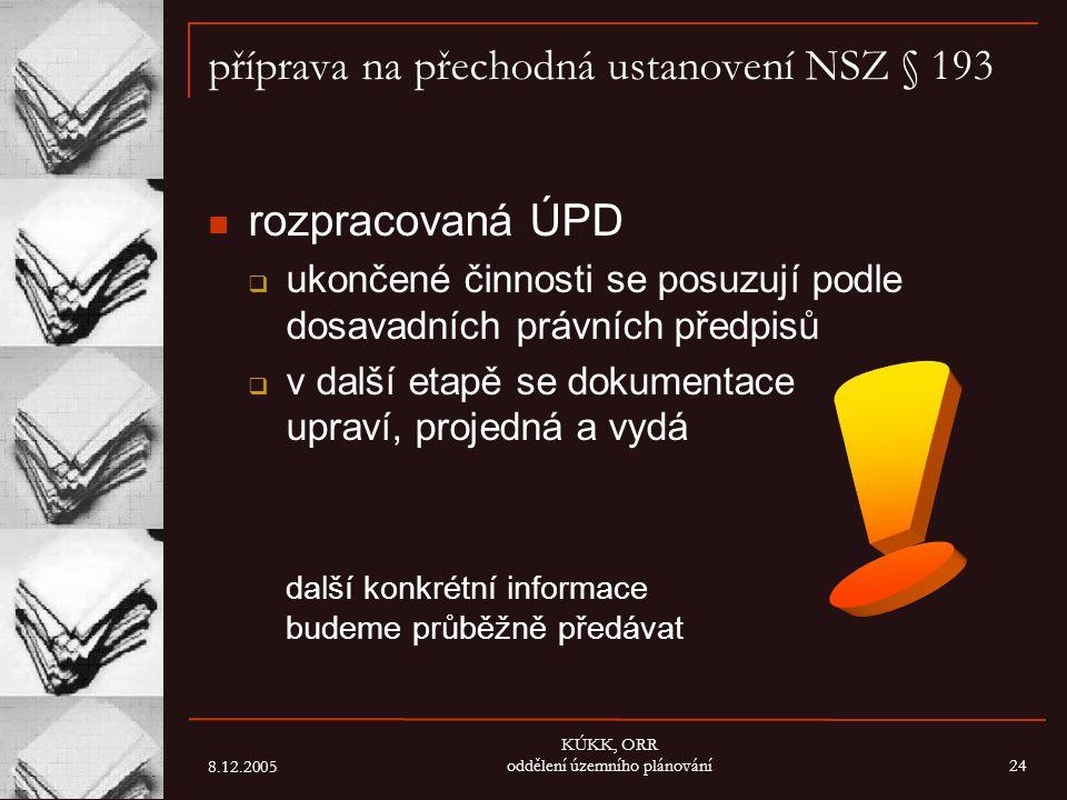 8.12.2005 KÚKK, ORR oddělení územního plánování24 příprava na přechodná ustanovení NSZ § 193 rozpracovaná ÚPD  ukončené činnosti se posuzují podle do