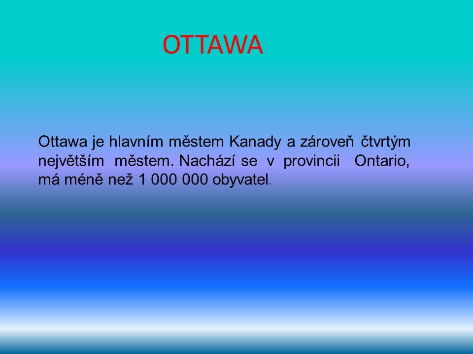 OTTAWA Ottawa je hlavním městem Kanady a zároveň čtvrtým největším městem. Nachází se v provincii Ontario, má méně než 1 000 000 obyvatel.