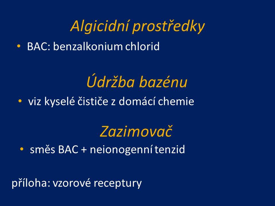 Algicidní prostředky BAC: benzalkonium chlorid Údržba bazénu viz kyselé čističe z domácí chemie Zazimovač směs BAC + neionogenní tenzid příloha: vzoro