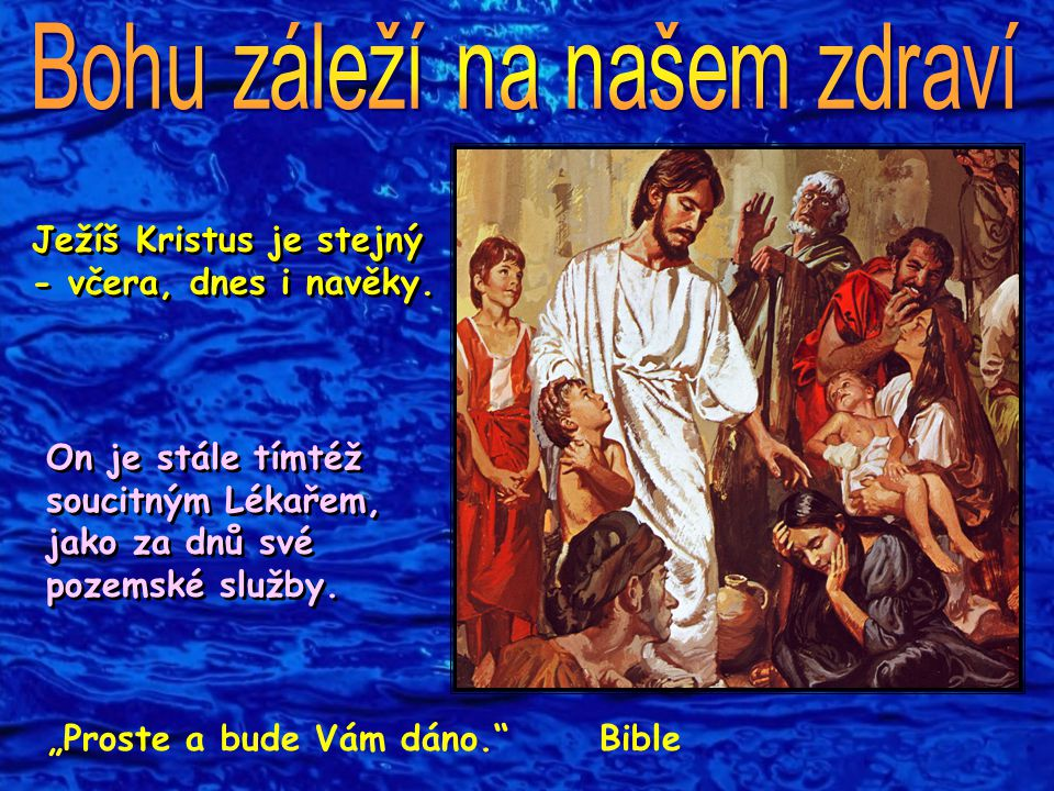 """Ježíš Kristus je stejný - včera, dnes i navěky. On je stále tímtéž soucitným Lékařem, jako za dnů své pozemské služby. """"Proste a bude Vám dáno."""" Bible"""