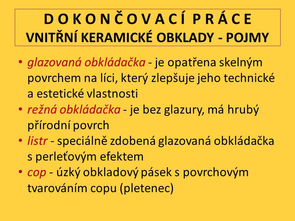 D O K O N Č O V A C Í P R Á C E VNITŘNÍ KERAMICKÉ OBKLADY - POJMY glazovaná obkládačka - je opatřena skelným povrchem na líci, který zlepšuje jeho technické a estetické vlastnosti režná obkládačka - je bez glazury, má hrubý přírodní povrch listr - speciálně zdobená glazovaná obkládačka s perleťovým efektem cop - úzký obkladový pásek s povrchovým tvarováním copu (pletenec)