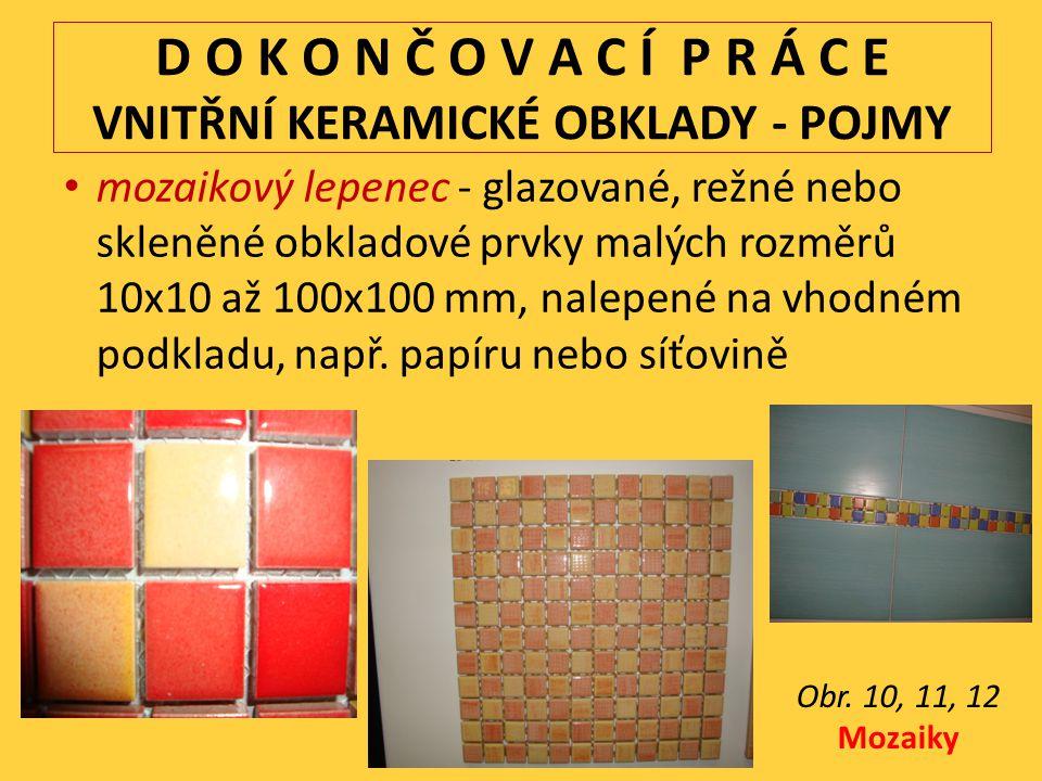 D O K O N Č O V A C Í P R Á C E VNITŘNÍ KERAMICKÉ OBKLADY - POJMY mozaikový lepenec - glazované, režné nebo skleněné obkladové prvky malých rozměrů 10x10 až 100x100 mm, nalepené na vhodném podkladu, např.