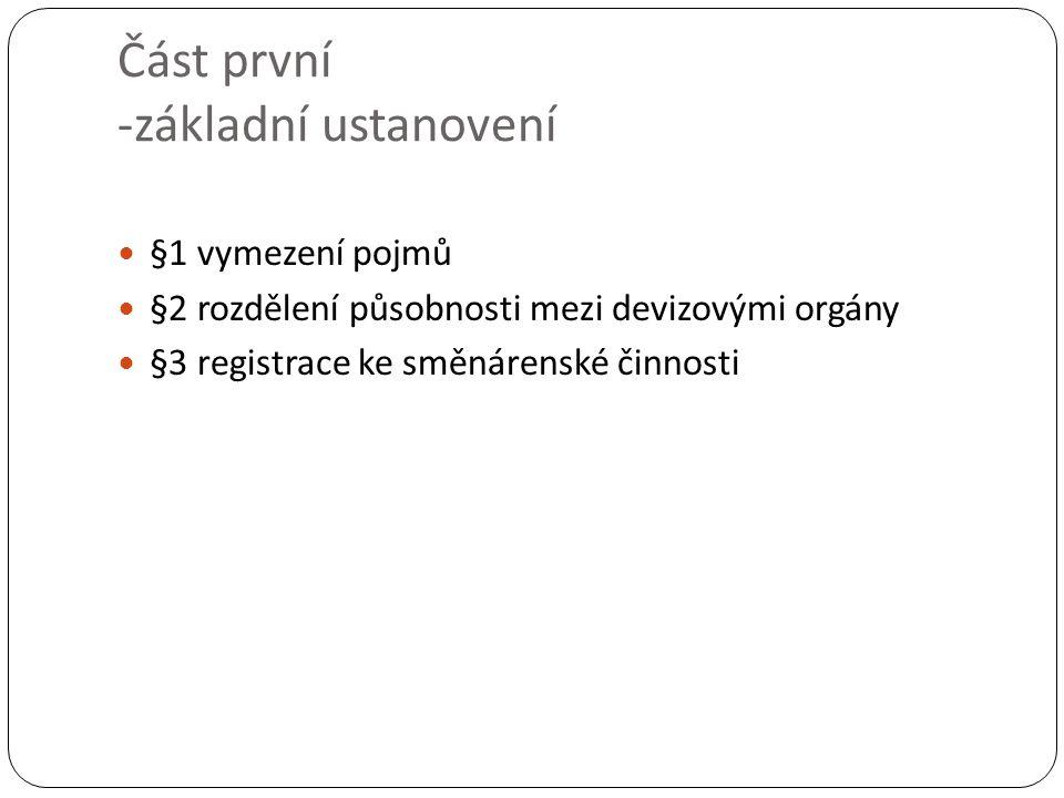 Část první -základní ustanovení §1 vymezení pojmů §2 rozdělení působnosti mezi devizovými orgány §3 registrace ke směnárenské činnosti