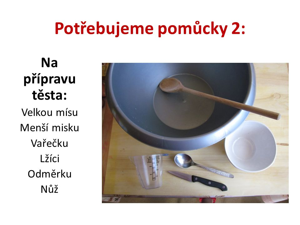 Potřebujeme pomůcky 2: Na přípravu těsta: Velkou mísu Menší misku Vařečku Lžíci Odměrku Nůž