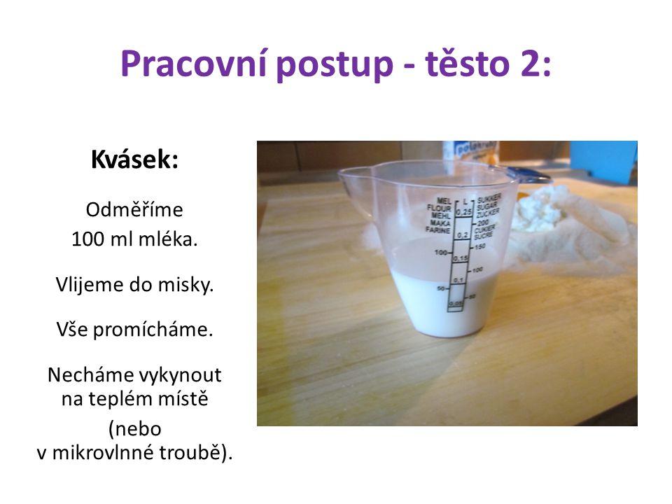 Pracovní postup - těsto 2: Kvásek: Odměříme 100 ml mléka. Vlijeme do misky. Vše promícháme. Necháme vykynout na teplém místě (nebo v mikrovlnné troubě