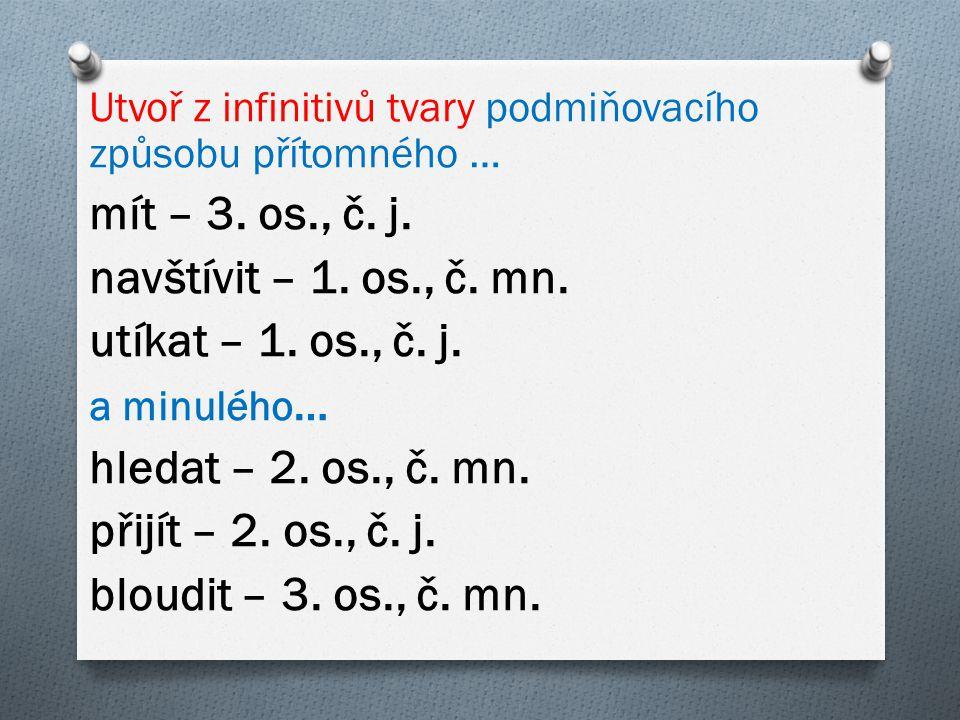 Utvoř z infinitivů tvary podmiňovacího způsobu přítomného … mít – 3. os., č. j. navštívit – 1. os., č. mn. utíkat – 1. os., č. j. a minulého … hledat