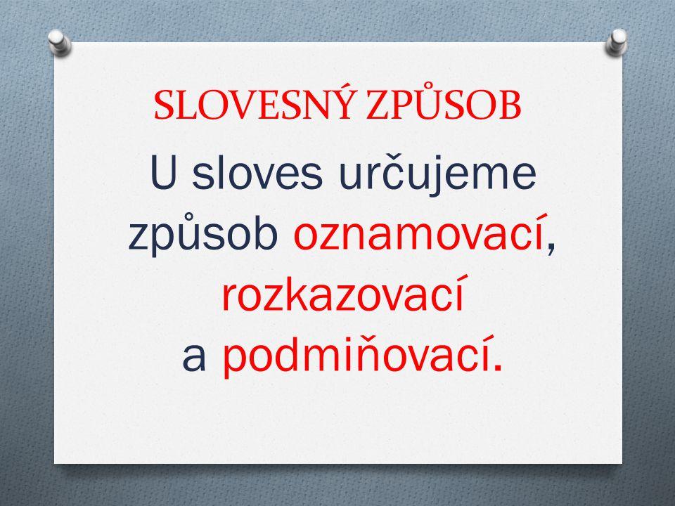 SLOVESNÝ ZPŮSOB U sloves určujeme způsob oznamovací, rozkazovací a podmiňovací.