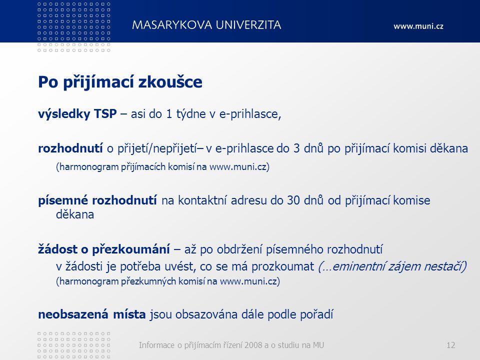 Informace o přijímacím řízení 2008 a o studiu na MU12 Po přijímací zkoušce výsledky TSP – asi do 1 týdne v e-prihlasce, rozhodnutí o přijetí/nepřijetí– v e-prihlasce do 3 dnů po přijímací komisi děkana (harmonogram přijímacích komisí na www.muni.cz) písemné rozhodnutí na kontaktní adresu do 30 dnů od přijímací komise děkana žádost o přezkoumání – až po obdržení písemného rozhodnutí v žádosti je potřeba uvést, co se má prozkoumat (…eminentní zájem nestačí) (harmonogram přezkumných komisí na www.muni.cz) neobsazená místa jsou obsazována dále podle pořadí