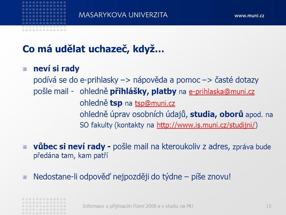 Informace o přijímacím řízení 2008 a o studiu na MU15 Co má udělat uchazeč, když… neví si rady podívá se do e-prihlasky –> nápověda a pomoc –> časté dotazy pošle mail -ohledně přihlášky, platby na e-prihlaska@muni.cze-prihlaska@muni.cz ohledně tsp na tsp@muni.cztsp@muni.cz ohledně úprav osobních údajů, studia, oborů apod.