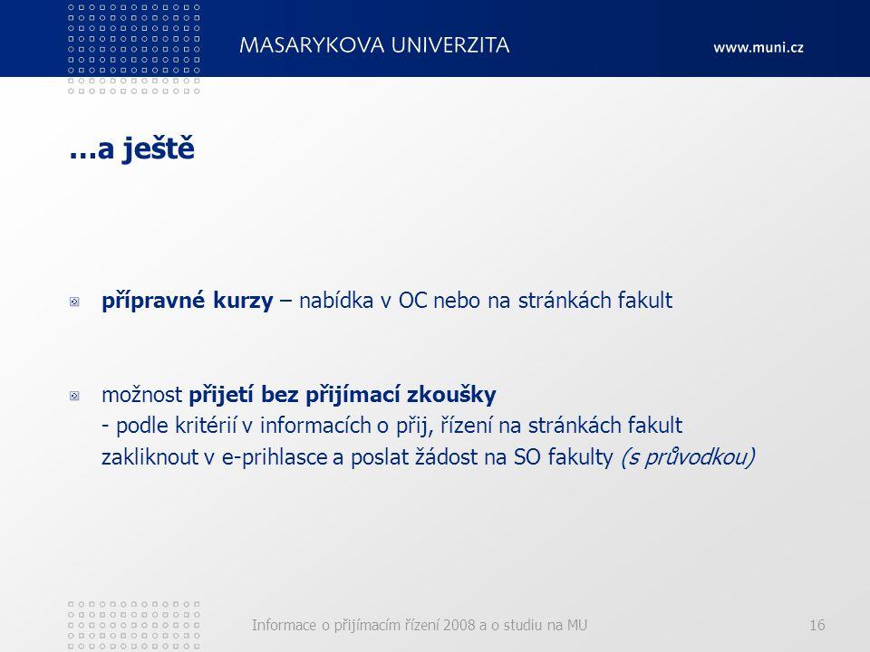 Informace o přijímacím řízení 2008 a o studiu na MU16 …a ještě přípravné kurzy – nabídka v OC nebo na stránkách fakult možnost přijetí bez přijímací zkoušky - podle kritérií v informacích o přij, řízení na stránkách fakult zakliknout v e-prihlasce a poslat žádost na SO fakulty (s průvodkou)