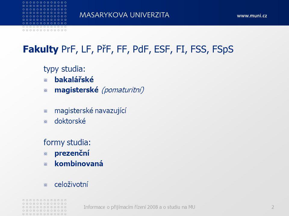 Informace o přijímacím řízení 2008 a o studiu na MU2 Fakulty PrF, LF, PřF, FF, PdF, ESF, FI, FSS, FSpS typy studia: bakalářské magisterské (pomaturitní) magisterské navazující doktorské formy studia: prezenční kombinovaná celoživotní