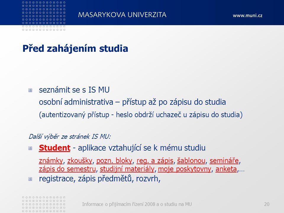 Informace o přijímacím řízení 2008 a o studiu na MU20 Před zahájením studia seznámit se s IS MU osobní administrativa – přístup až po zápisu do studia (autentizovaný přístup - heslo obdrží uchazeč u zápisu do studia) Další výběr ze stránek IS MU: StudentStudent - aplikace vztahující se k mému studiu známkyznámky, zkoušky, pozn.