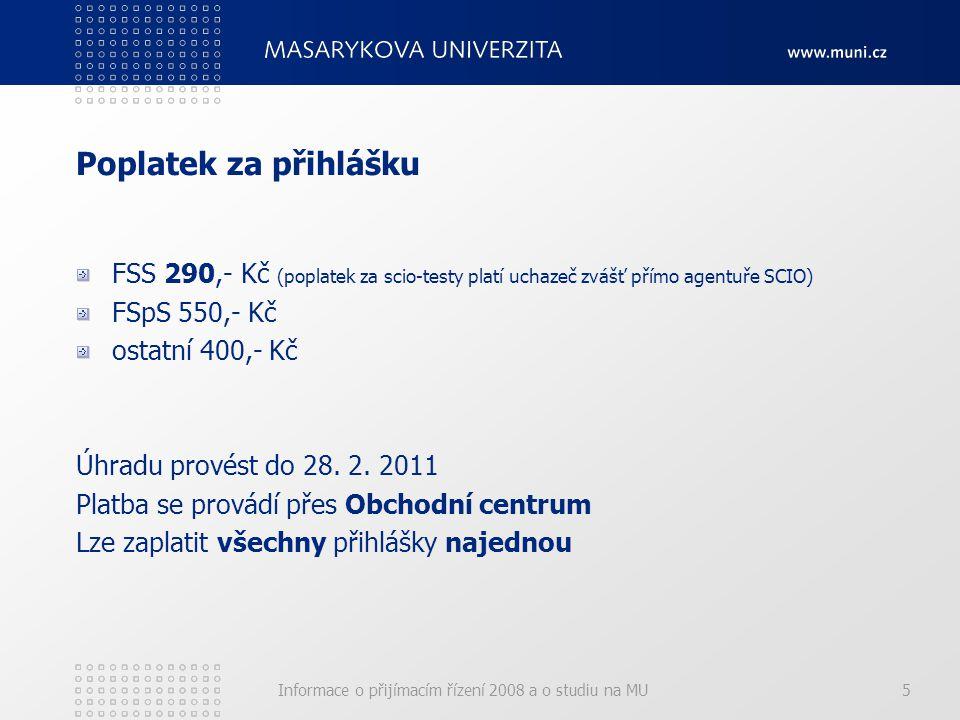 Informace o přijímacím řízení 2008 a o studiu na MU5 Poplatek za přihlášku FSS 290,- Kč (poplatek za scio-testy platí uchazeč zvášť přímo agentuře SCIO) FSpS 550,- Kč ostatní 400,- Kč Úhradu provést do 28.