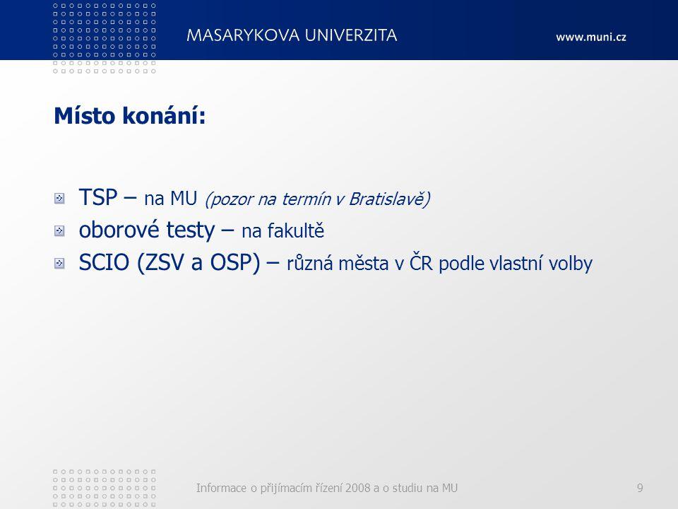 Informace o přijímacím řízení 2008 a o studiu na MU9 Místo konání: TSP – na MU (pozor na termín v Bratislavě) oborové testy – na fakultě SCIO (ZSV a OSP) – různá města v ČR podle vlastní volby