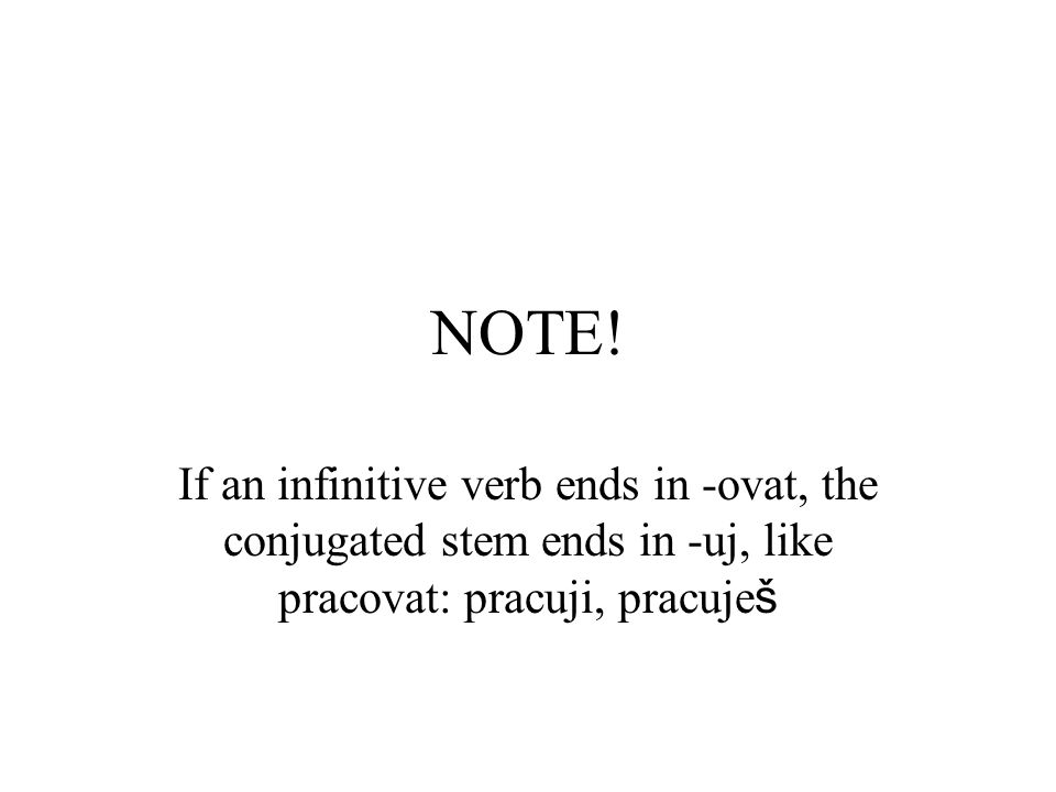 NOTE! If an infinitive verb ends in -ovat, the conjugated stem ends in -uj, like pracovat: pracuji, pracuje š