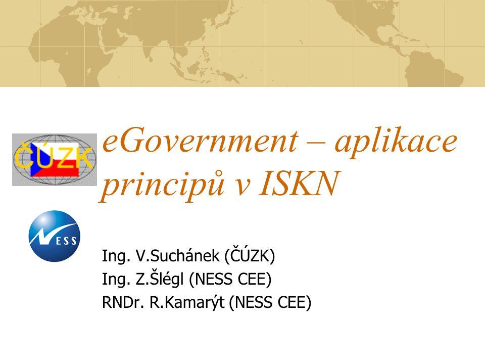eGovernment – aplikace principů v ISKN Ing. V.Suchánek (ČÚZK) Ing. Z.Šlégl (NESS CEE) RNDr. R.Kamarýt (NESS CEE)